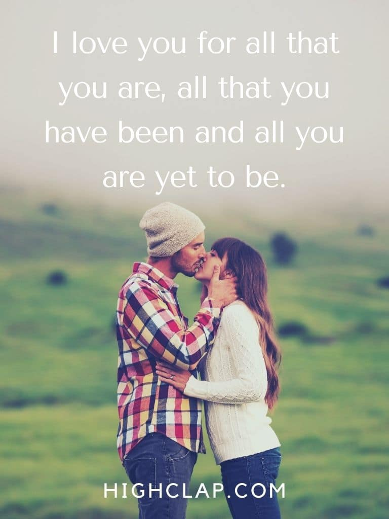 I love you for all that you are, all that you have been and all you are yet to be.