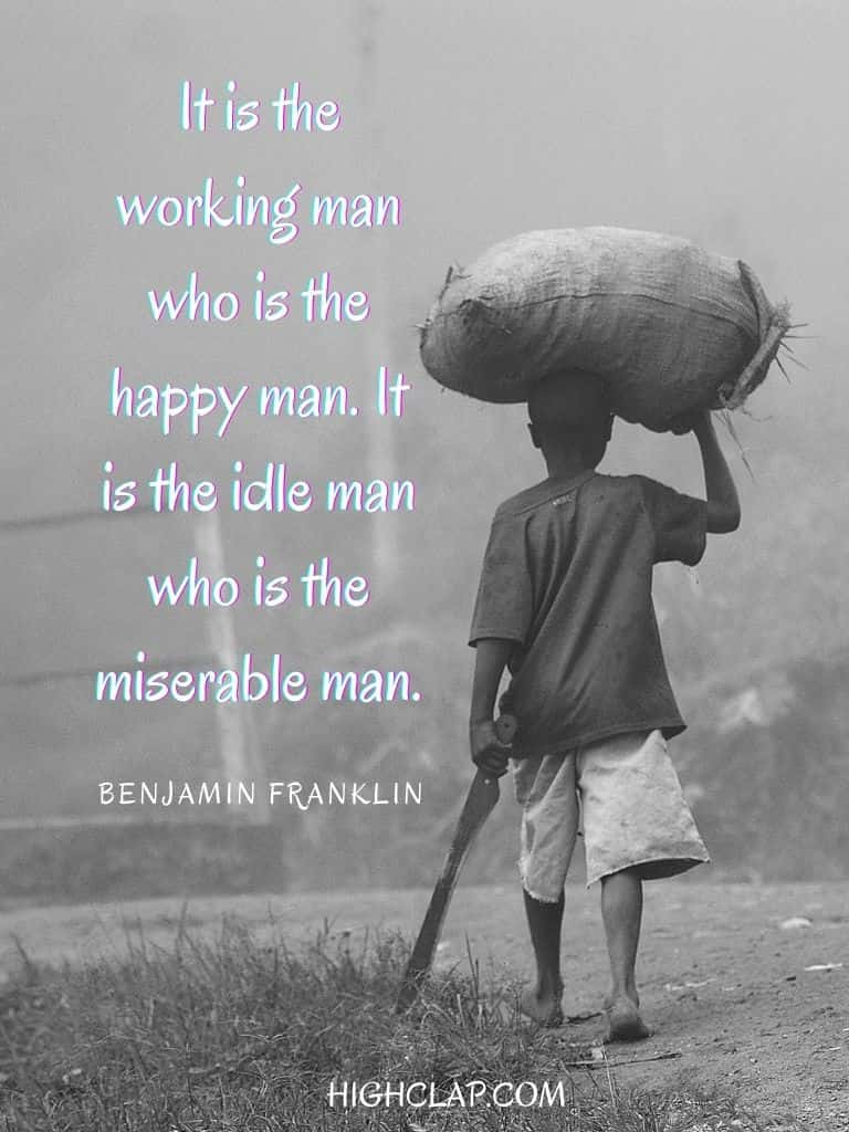 It is the working man who is the happy man. It is the idle man who is the miserable man - Benjamin Franklin - Womens Day Quote