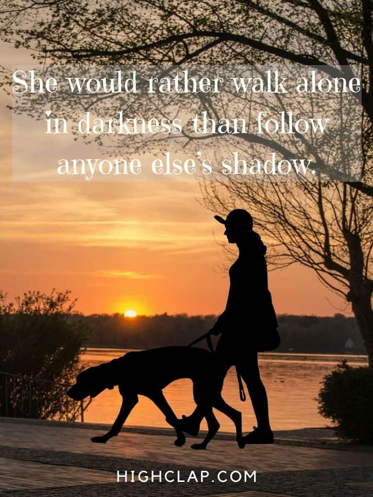 She would rather walk alone in darkness than follow anyone else's shadow. - Women Day Quote