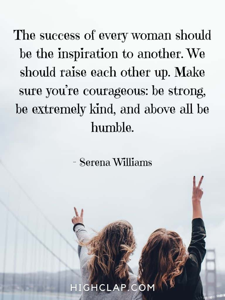 The success of every woman should be the inspiration to another. We should raise each other up. Make sure you're courageous: be strong, be extremely kind, and above all be humble - Serena Williams - Women Day Quote
